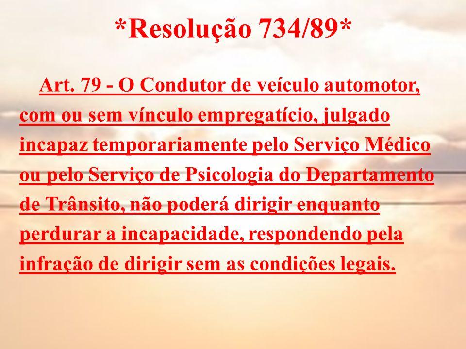 *Resolução 734/89* Art. 79 - O Condutor de veículo automotor, com ou sem vínculo empregatício, julgado incapaz temporariamente pelo Serviço Médico ou
