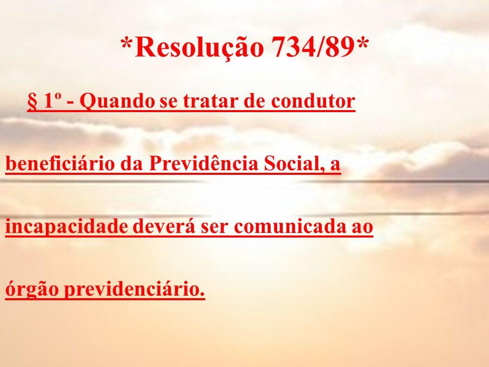 *Resolução 734/89* § 1º - Quando se tratar de condutor beneficiário da Previdência Social, a incapacidade deverá ser comunicada ao órgão previdenciári