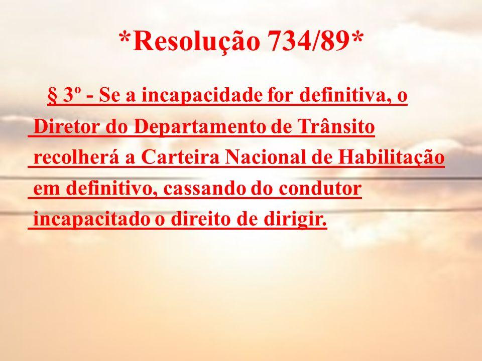 *Resolução 734/89* § 3º - Se a incapacidade for definitiva, o Diretor do Departamento de Trânsito recolherá a Carteira Nacional de Habilitação em defi