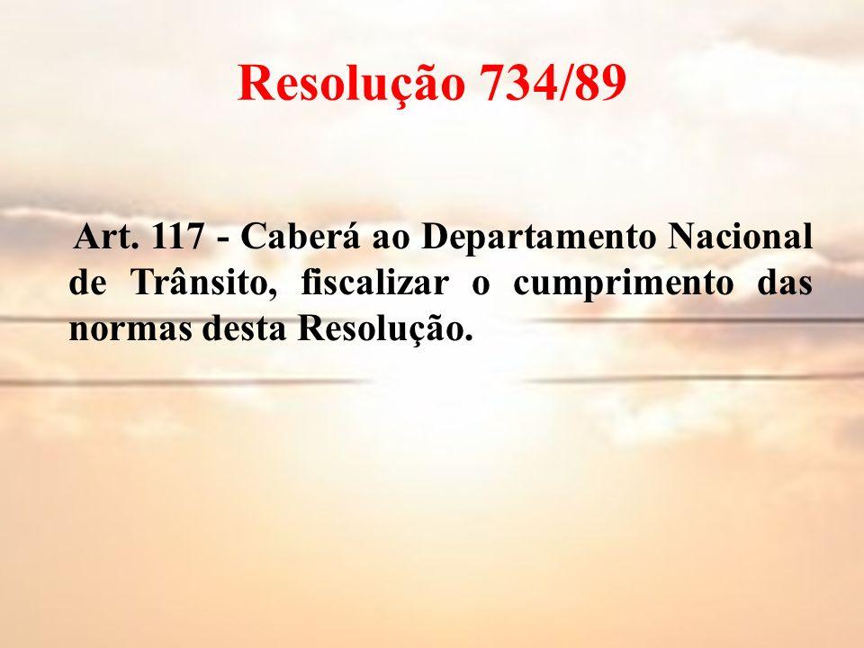 Resolução 734/89 Art. 117 - Caberá ao Departamento Nacional de Trânsito, fiscalizar o cumprimento das normas desta Resolução.