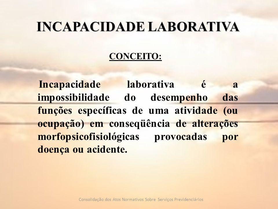 INCAPACIDADE LABORATIVA CONCEITO: Incapacidade laborativa é a impossibilidade do desempenho das funções específicas de uma atividade (ou ocupação) em