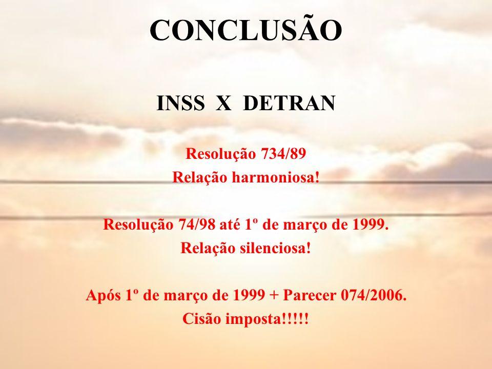 CONCLUSÃO INSS X DETRAN Resolução 734/89 Relação harmoniosa! Resolução 74/98 até 1º de março de 1999. Relação silenciosa! Após 1º de março de 1999 + P