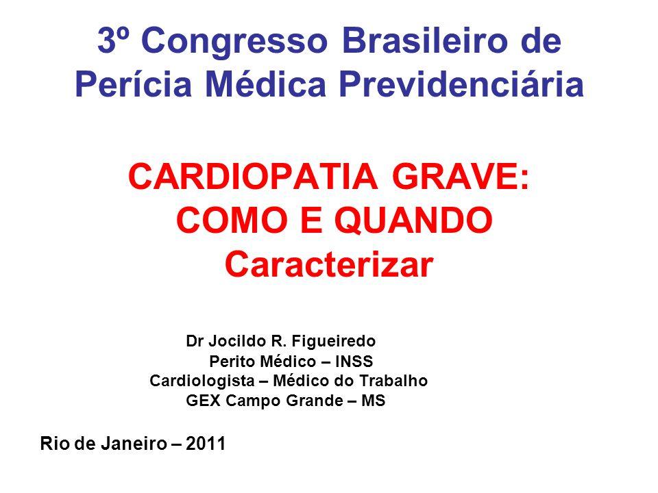 3º Congresso Brasileiro de Perícia Médica Previdenciária CARDIOPATIA GRAVE: COMO E QUANDO Caracterizar Dr Jocildo R. Figueiredo Perito Médico – INSS C
