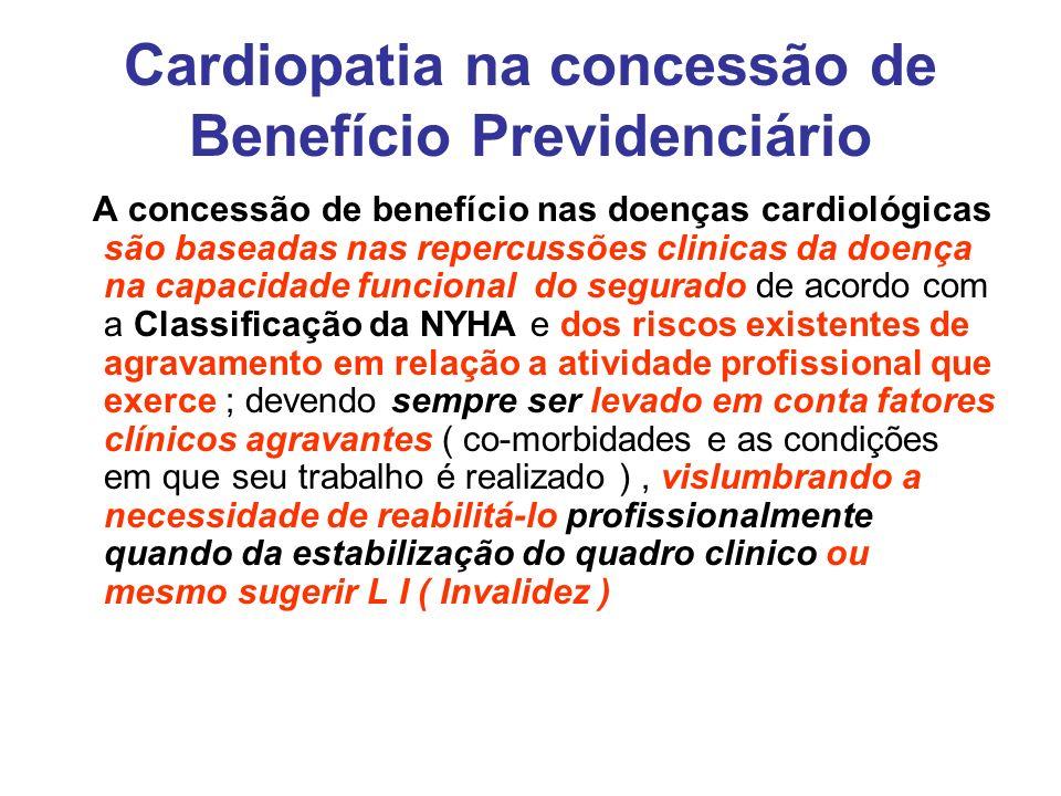 Cardiopatia na concessão de Benefício Previdenciário A concessão de benefício nas doenças cardiológicas são baseadas nas repercussões clinicas da doen