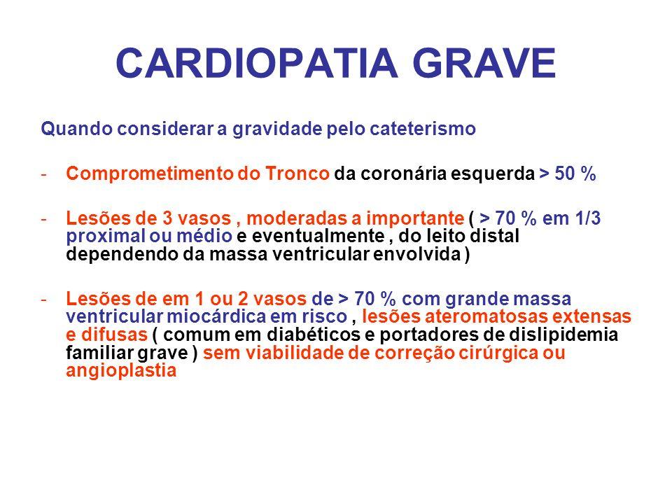 CARDIOPATIA GRAVE Quando considerar a gravidade pelo cateterismo -Comprometimento do Tronco da coronária esquerda > 50 % -Lesões de 3 vasos, moderadas