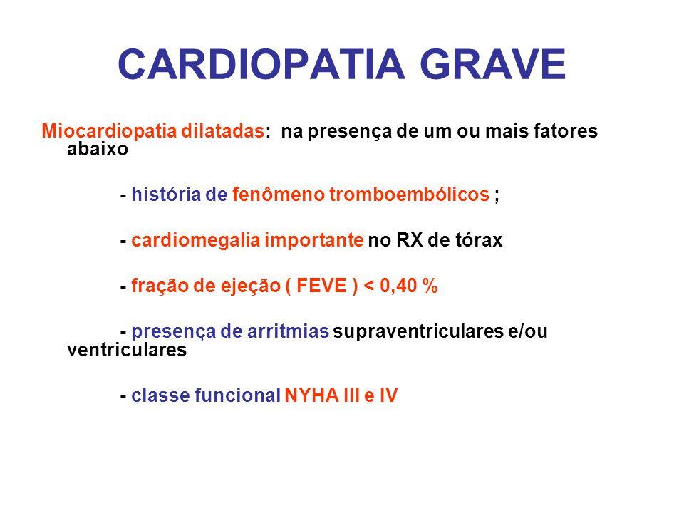 CARDIOPATIA GRAVE Miocardiopatia dilatadas: na presença de um ou mais fatores abaixo - história de fenômeno tromboembólicos ; - cardiomegalia importan