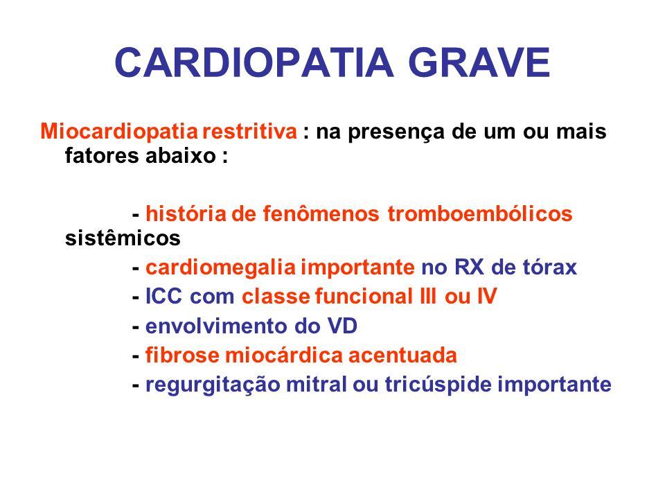 CARDIOPATIA GRAVE Miocardiopatia restritiva : na presença de um ou mais fatores abaixo : - história de fenômenos tromboembólicos sistêmicos - cardiome