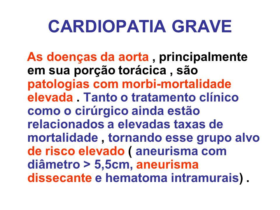 CARDIOPATIA GRAVE As doenças da aorta, principalmente em sua porção torácica, são patologias com morbi-mortalidade elevada. Tanto o tratamento clínico