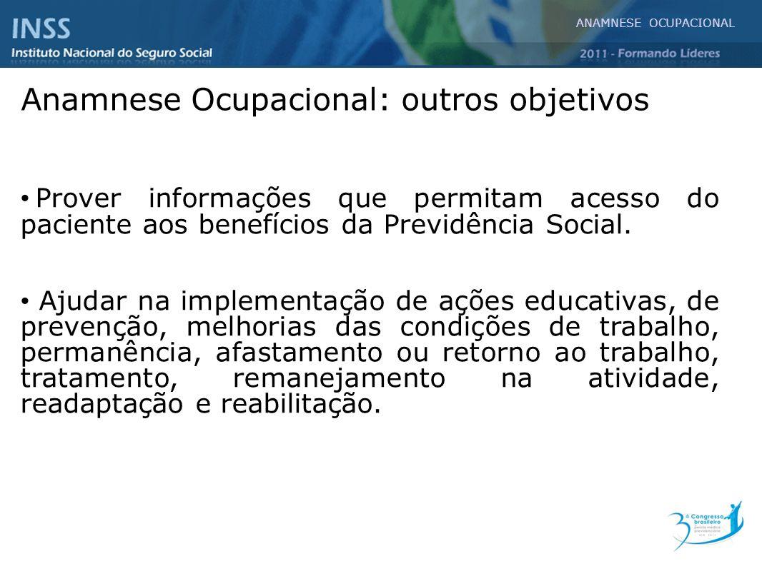 ANAMNESE OCUPACIONAL Prover informações que permitam acesso do paciente aos benefícios da Previdência Social. Ajudar na implementação de ações educati