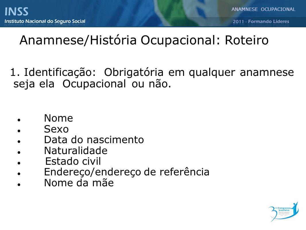 Anamnese/História Ocupacional: Roteiro 1. Identificação: Obrigatória em qualquer anamnese seja ela Ocupacional ou não. Nome Sexo Data do nascimento Na
