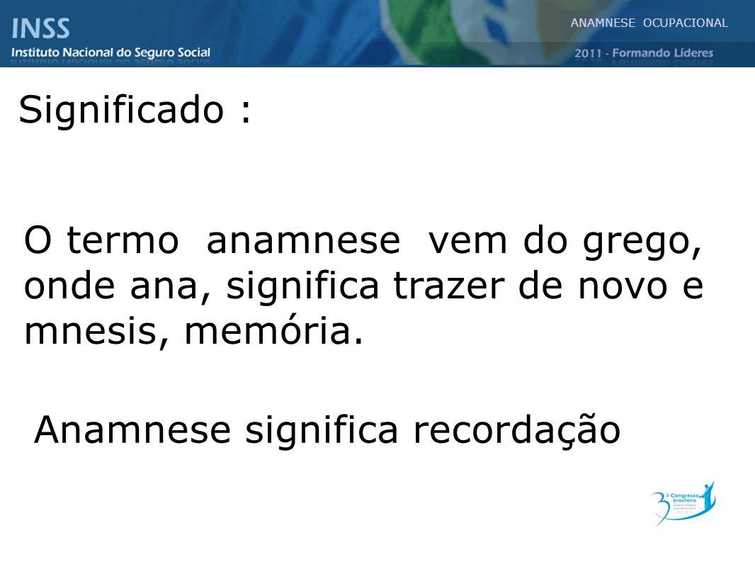 O termo anamnese vem do grego, onde ana, significa trazer de novo e mnesis, memória. ANAMNESE OCUPACIONAL Significado : Anamnese significa recordação