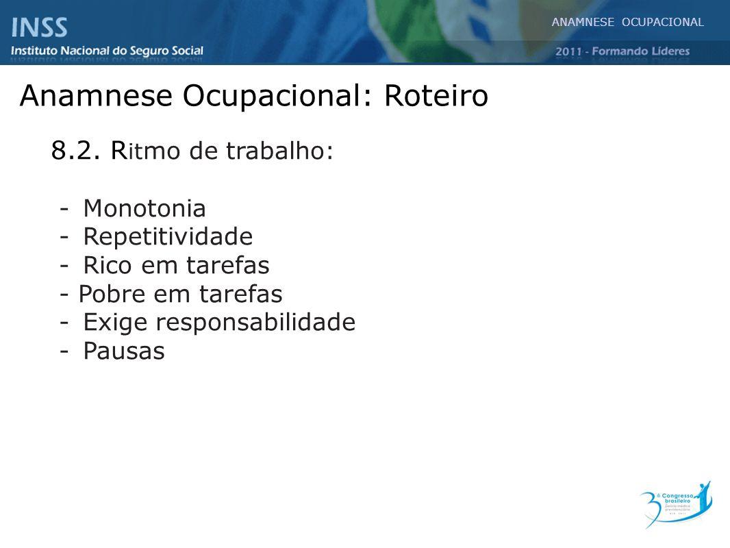 Anamnese Ocupacional: Roteiro 8.2. R it mo de trabalho: - Monotonia - Repetitividade -Rico em tarefas - Pobre em tarefas - Exige responsabilidade - Pa