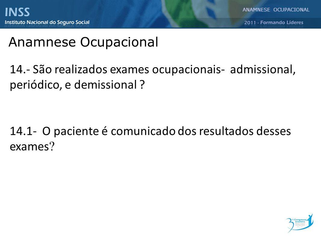 14.- São realizados exames ocupacionais- admissional, periódico, e demissional ? 14.1- O paciente é comunicado dos resultados desses exames ? ANAMNESE
