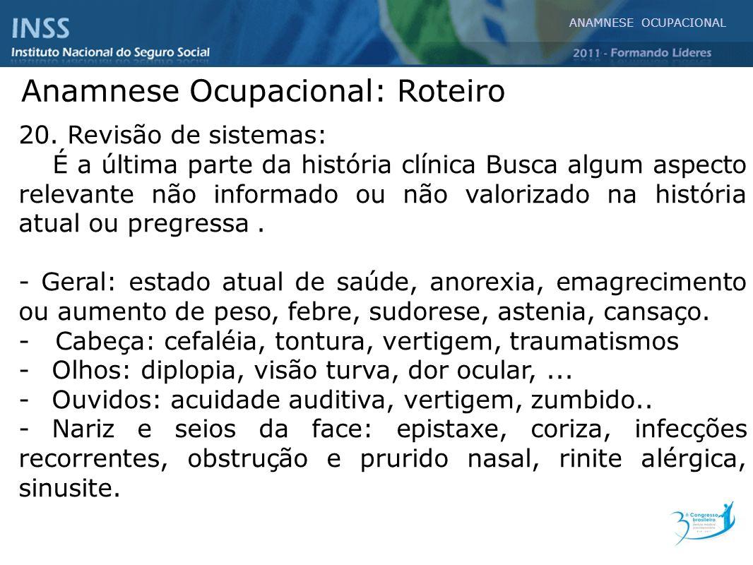 ANAMNESE OCUPACIONAL Anamnese Ocupacional: Roteiro 20. Revisão de sistemas: É a última parte da história clínica Busca algum aspecto relevante não inf