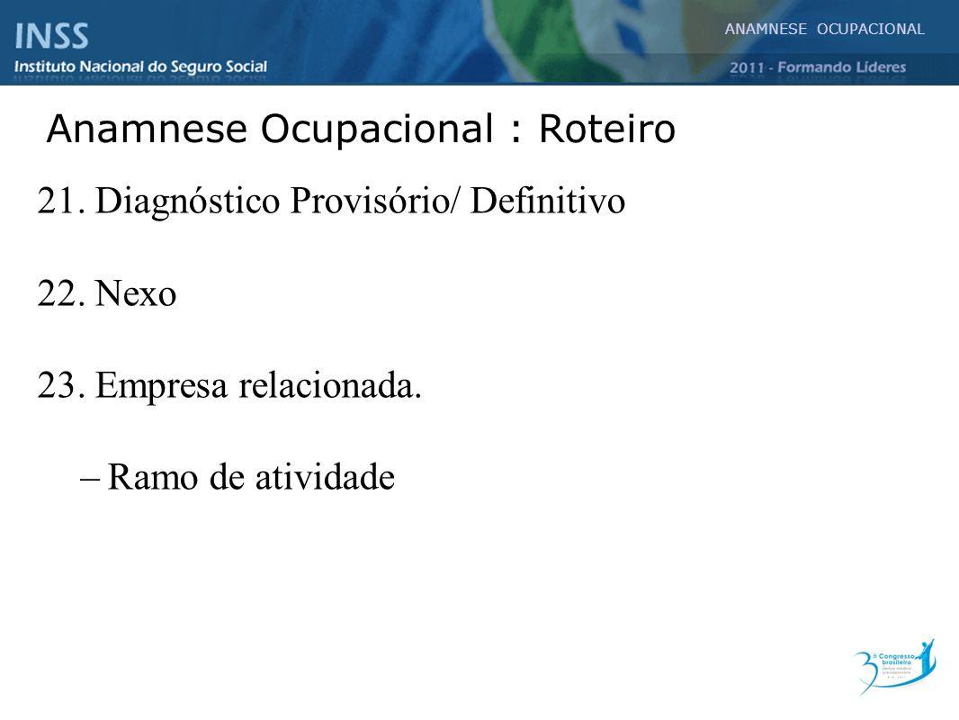 21. Diagnóstico Provisório/ Definitivo 22. Nexo 23. Empresa relacionada. –Ramo de atividade ANAMNESE OCUPACIONAL Anamnese Ocupacional : Roteiro
