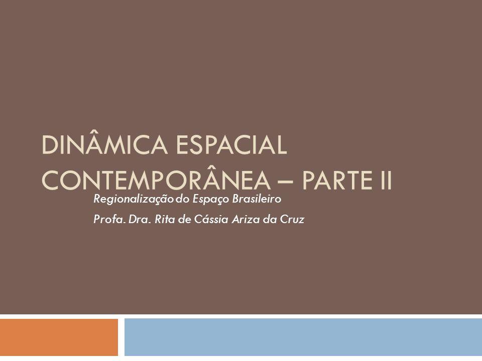 DINÂMICA ESPACIAL CONTEMPORÂNEA – PARTE II Regionalização do Espaço Brasileiro Profa. Dra. Rita de Cássia Ariza da Cruz