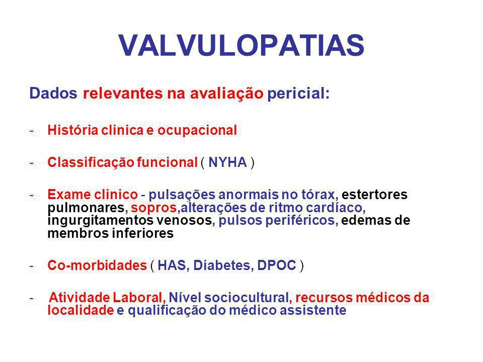 VALVULOPATIAS Dados relevantes na avaliação pericial: -História clinica e ocupacional -Classificação funcional ( NYHA ) -Exame clinico - pulsações anormais no tórax, estertores pulmonares, sopros,alterações de ritmo cardíaco, ingurgitamentos venosos, pulsos periféricos, edemas de membros inferiores -Co-morbidades ( HAS, Diabetes, DPOC ) - Atividade Laboral, Nível sociocultural, recursos médicos da localidade e qualificação do médico assistente