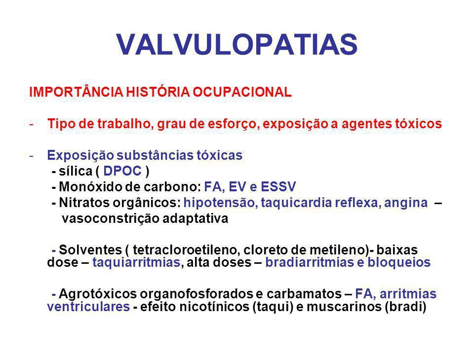 VALVULOPATIAS IMPORTÂNCIA HISTÓRIA OCUPACIONAL -Tipo de trabalho, grau de esforço, exposição a agentes tóxicos -Exposição substâncias tóxicas - sílica ( DPOC ) - Monóxido de carbono: FA, EV e ESSV - Nitratos orgânicos: hipotensão, taquicardia reflexa, angina – vasoconstrição adaptativa - Solventes ( tetracloroetileno, cloreto de metileno)- baixas dose – taquiarritmias, alta doses – bradiarritmias e bloqueios - Agrotóxicos organofosforados e carbamatos – FA, arritmias ventriculares - efeito nicotínicos (taqui) e muscarinos (bradi)
