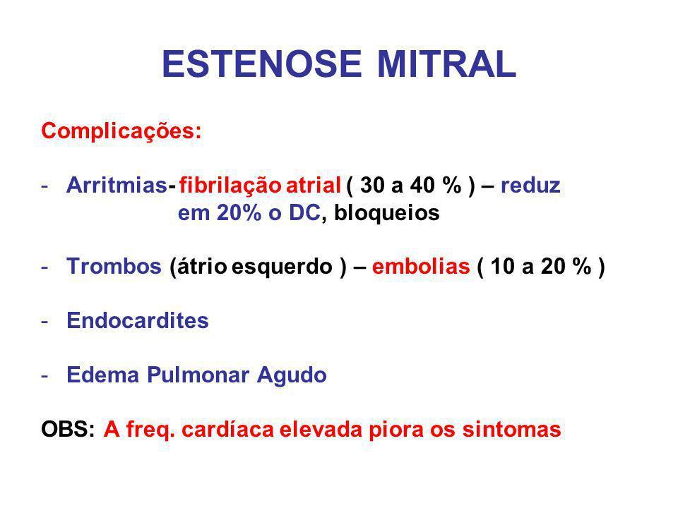 ESTENOSE MITRAL Complicações: -Arritmias- fibrilação atrial ( 30 a 40 % ) – reduz em 20% o DC, bloqueios -Trombos (átrio esquerdo ) – embolias ( 10 a 20 % ) -Endocardites -Edema Pulmonar Agudo OBS: A freq.