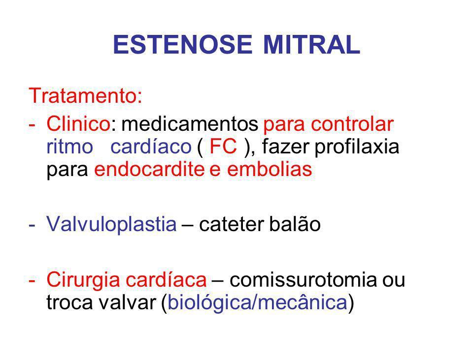 ESTENOSE MITRAL Tratamento: -Clinico: medicamentos para controlar ritmo cardíaco ( FC ), fazer profilaxia para endocardite e embolias -Valvuloplastia – cateter balão -Cirurgia cardíaca – comissurotomia ou troca valvar (biológica/mecânica)