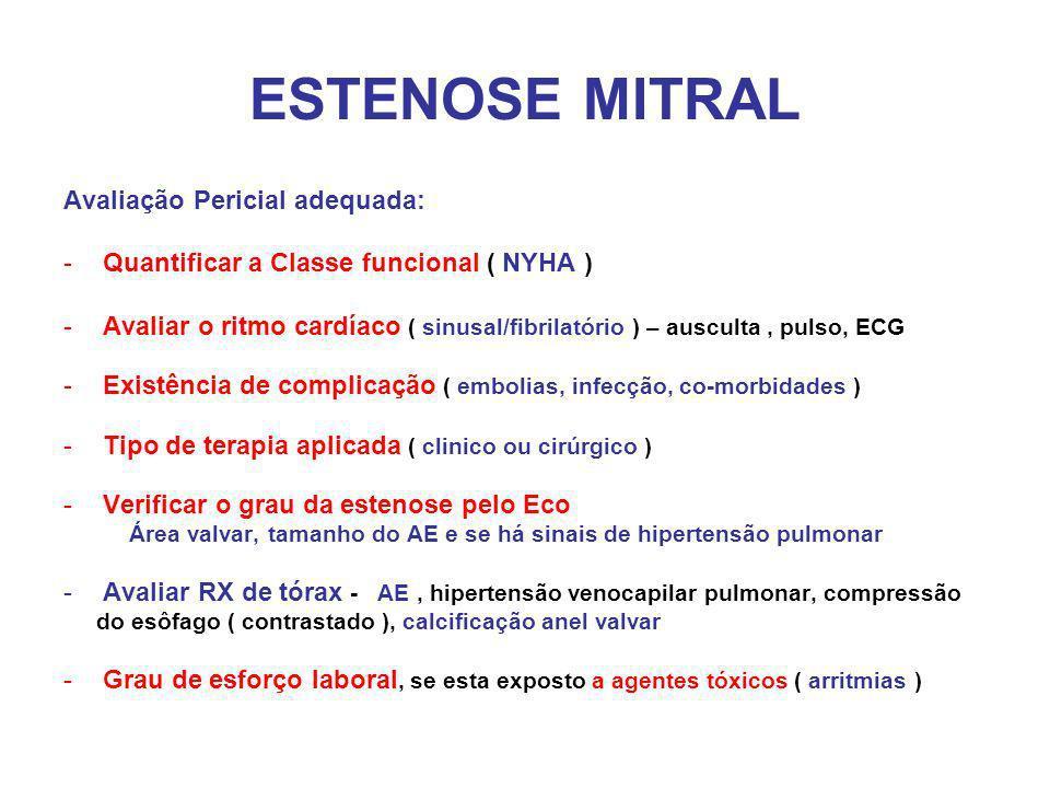 ESTENOSE MITRAL Avaliação Pericial adequada: -Quantificar a Classe funcional ( NYHA ) -Avaliar o ritmo cardíaco ( sinusal/fibrilatório ) – ausculta, pulso, ECG -Existência de complicação ( embolias, infecção, co-morbidades ) -Tipo de terapia aplicada ( clinico ou cirúrgico ) -Verificar o grau da estenose pelo Eco Área valvar, tamanho do AE e se há sinais de hipertensão pulmonar -Avaliar RX de tórax - AE, hipertensão venocapilar pulmonar, compressão do esôfago ( contrastado ), calcificação anel valvar -Grau de esforço laboral, se esta exposto a agentes tóxicos ( arritmias )