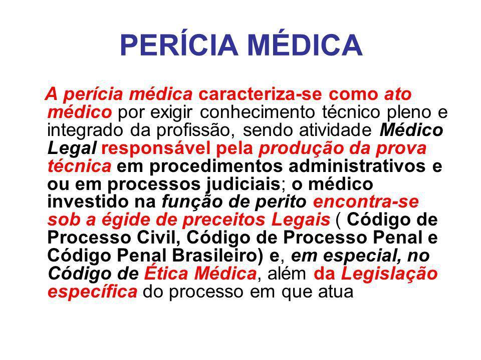 PERÍCIA MÉDICA A perícia médica caracteriza-se como ato médico por exigir conhecimento técnico pleno e integrado da profissão, sendo atividade Médico Legal responsável pela produção da prova técnica em procedimentos administrativos e ou em processos judiciais; o médico investido na função de perito encontra-se sob a égide de preceitos Legais ( Código de Processo Civil, Código de Processo Penal e Código Penal Brasileiro) e, em especial, no Código de Ética Médica, além da Legislação específica do processo em que atua