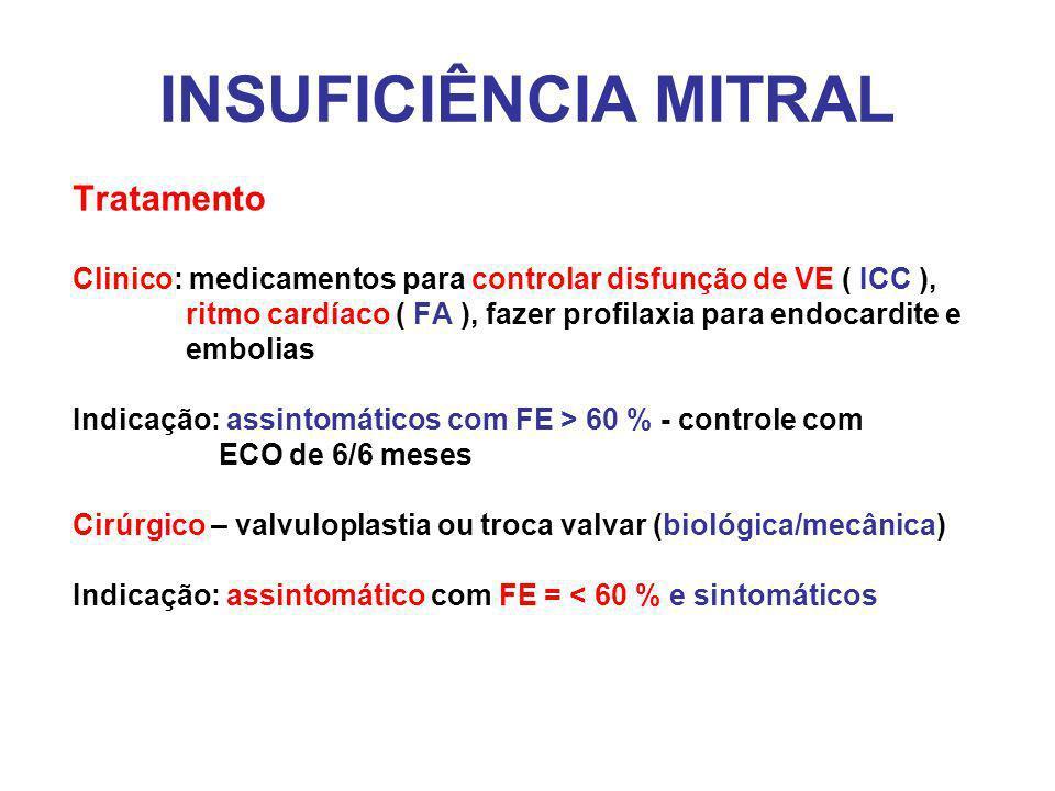 INSUFICIÊNCIA MITRAL Tratamento Clinico: medicamentos para controlar disfunção de VE ( ICC ), ritmo cardíaco ( FA ), fazer profilaxia para endocardite e embolias Indicação: assintomáticos com FE > 60 % - controle com ECO de 6/6 meses Cirúrgico – valvuloplastia ou troca valvar (biológica/mecânica) Indicação: assintomático com FE = < 60 % e sintomáticos
