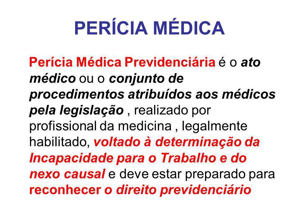 PERÍCIA MÉDICA Perícia Médica Previdenciária é o ato médico ou o conjunto de procedimentos atribuídos aos médicos pela legislação, realizado por profissional da medicina, legalmente habilitado, voltado à determinação da Incapacidade para o Trabalho e do nexo causal e deve estar preparado para reconhecer o direito previdenciário