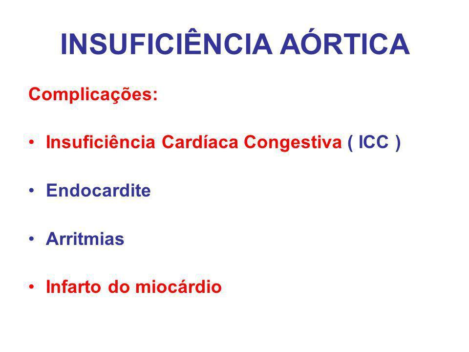 INSUFICIÊNCIA AÓRTICA Complicações: Insuficiência Cardíaca Congestiva ( ICC ) Endocardite Arritmias Infarto do miocárdio