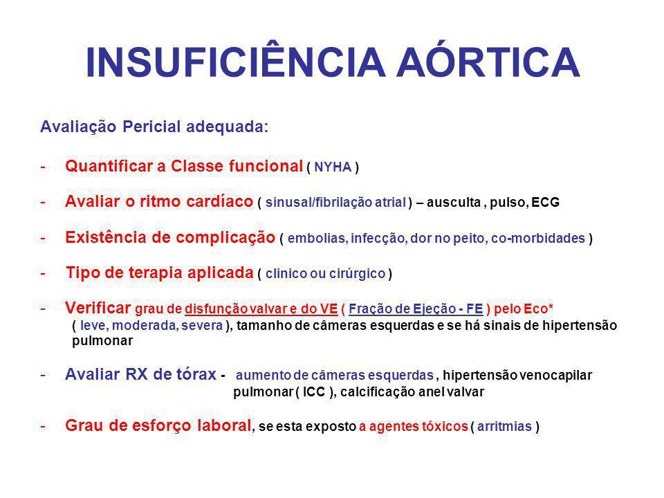 INSUFICIÊNCIA AÓRTICA Avaliação Pericial adequada: -Quantificar a Classe funcional ( NYHA ) -Avaliar o ritmo cardíaco ( sinusal/fibrilação atrial ) – ausculta, pulso, ECG -Existência de complicação ( embolias, infecção, dor no peito, co-morbidades ) -Tipo de terapia aplicada ( clinico ou cirúrgico ) -Verificar grau de disfunção valvar e do VE ( Fração de Ejeção - FE ) pelo Eco* ( leve, moderada, severa ), tamanho de câmeras esquerdas e se há sinais de hipertensão pulmonar -Avaliar RX de tórax - aumento de câmeras esquerdas, hipertensão venocapilar pulmonar ( ICC ), calcificação anel valvar -Grau de esforço laboral, se esta exposto a agentes tóxicos ( arritmias )