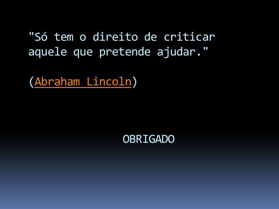 Só tem o direito de criticar aquele que pretende ajudar. (Abraham Lincoln)Abraham Lincoln OBRIGADO