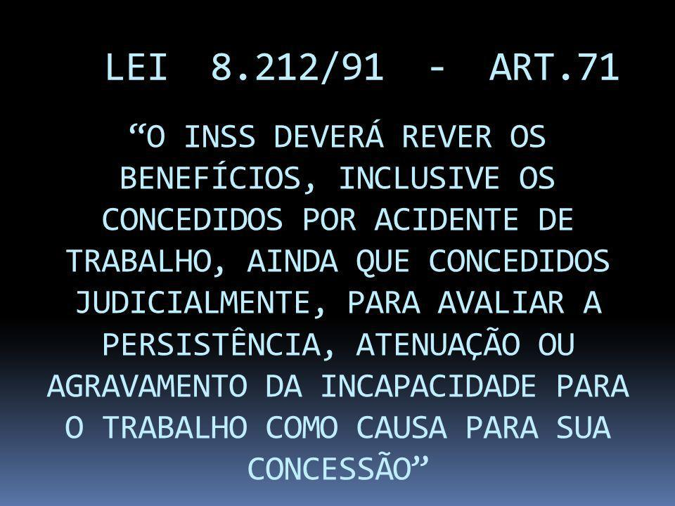 LEI 8.212/91 - ART.71 O INSS DEVERÁ REVER OS BENEFÍCIOS, INCLUSIVE OS CONCEDIDOS POR ACIDENTE DE TRABALHO, AINDA QUE CONCEDIDOS JUDICIALMENTE, PARA AV
