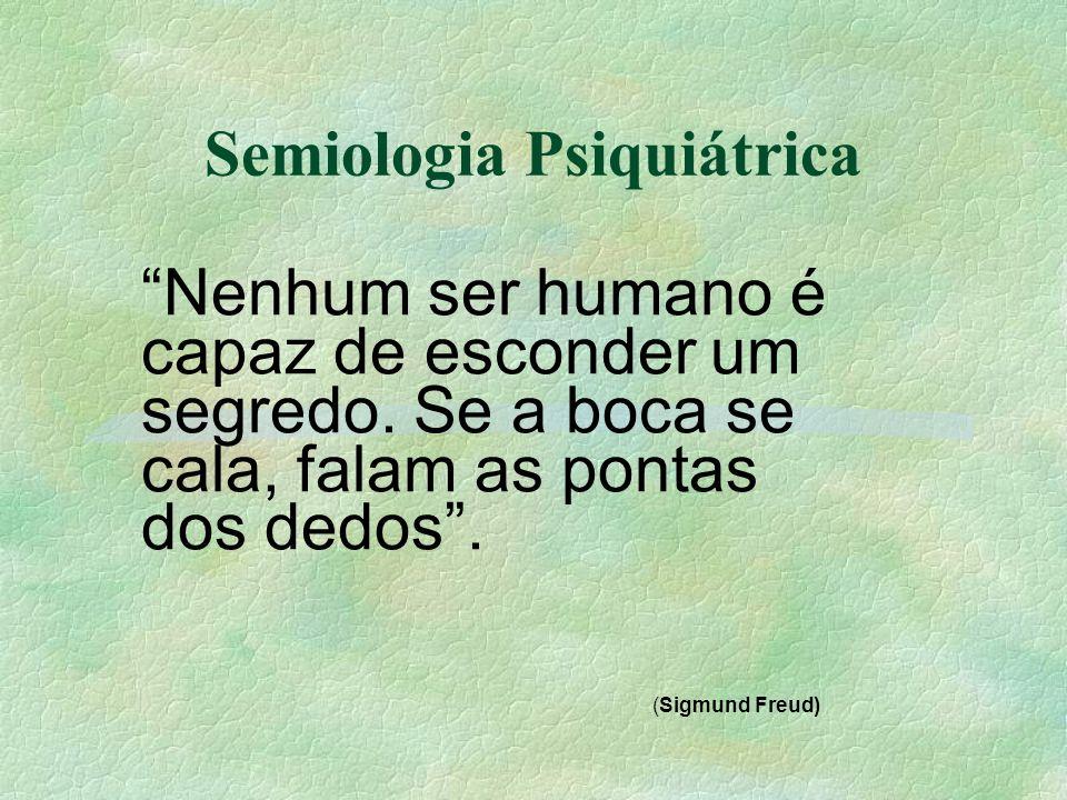Semiologia Psiquiátrica Nenhum ser humano é capaz de esconder um segredo. Se a boca se cala, falam as pontas dos dedos. (Sigmund Freud)