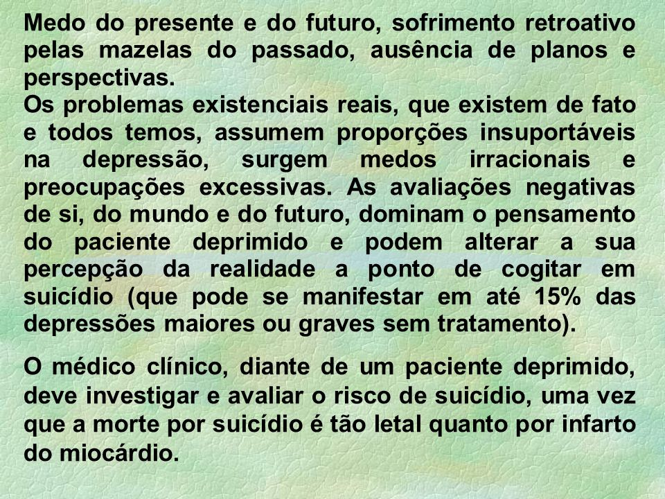 Medo do presente e do futuro, sofrimento retroativo pelas mazelas do passado, ausência de planos e perspectivas. Os problemas existenciais reais, que