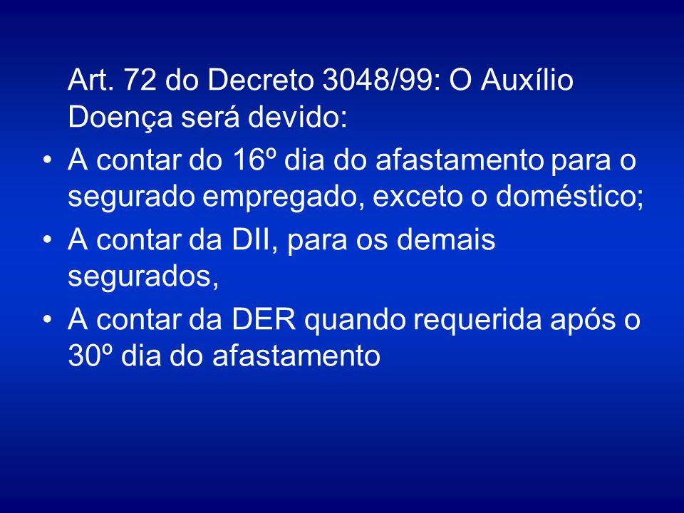 Art. 72 do Decreto 3048/99: O Auxílio Doença será devido: A contar do 16º dia do afastamento para o segurado empregado, exceto o doméstico; A contar d
