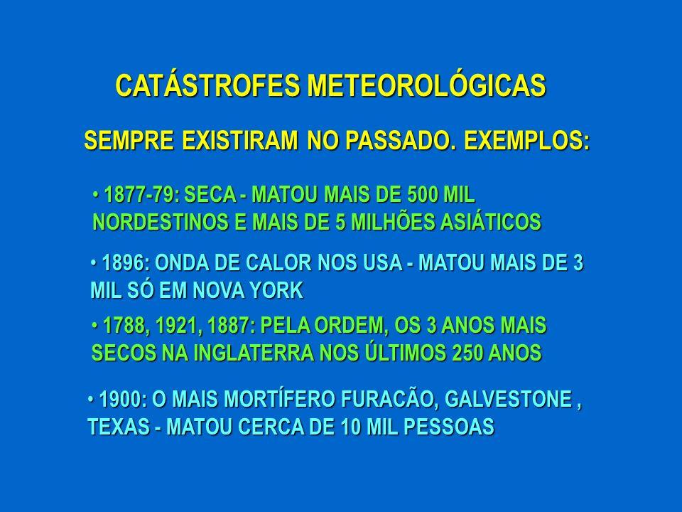 CATÁSTROFES METEOROLÓGICAS SEMPRE EXISTIRAM NO PASSADO. EXEMPLOS: 1877-79: SECA - MATOU MAIS DE 500 MIL NORDESTINOS E MAIS DE 5 MILHÕES ASIÁTICOS 1877