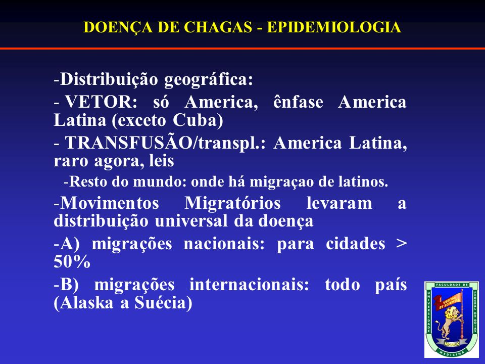 DOENÇA DE CHAGAS - EPIDEMIOLOGIA -Distribuição geográfica: - VETOR: só America, ênfase America Latina (exceto Cuba) - TRANSFUSÃO/transpl.: America Latina, raro agora, leis -Resto do mundo: onde há migraçao de latinos.