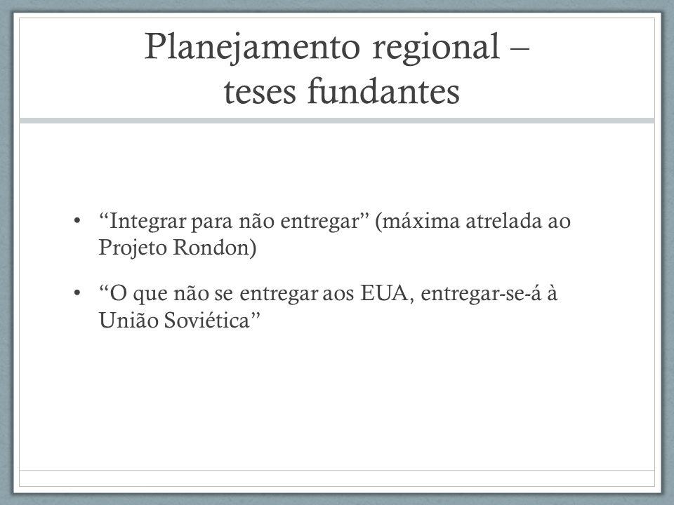 Planejamento regional – teses fundantes Integrar para não entregar (máxima atrelada ao Projeto Rondon) O que não se entregar aos EUA, entregar-se-á à