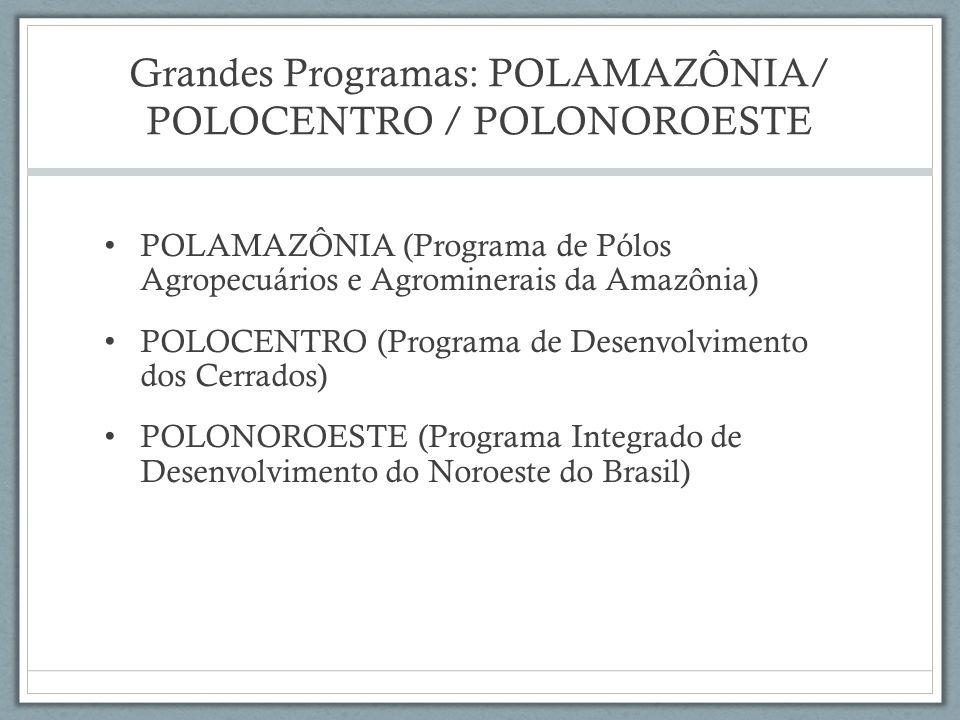 Grandes Programas: POLAMAZÔNIA/ POLOCENTRO / POLONOROESTE POLAMAZÔNIA (Programa de Pólos Agropecuários e Agrominerais da Amazônia) POLOCENTRO (Program