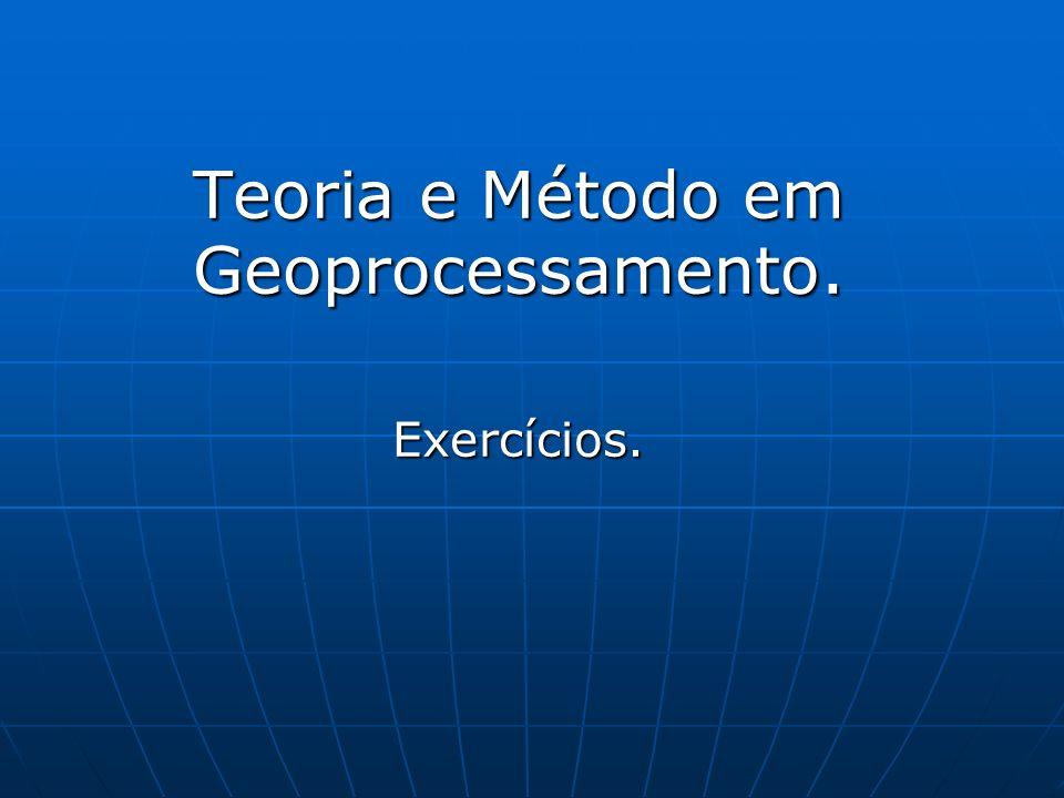 Teoria e Método em Geoprocessamento. Exercícios.