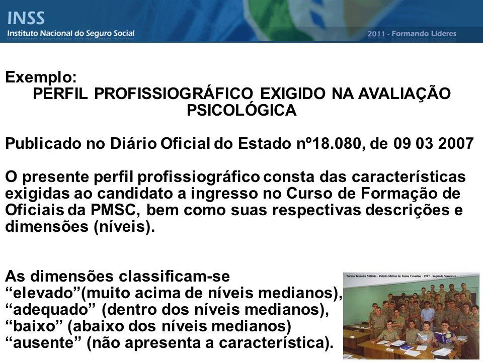 Exemplo: PERFIL PROFISSIOGRÁFICO EXIGIDO NA AVALIAÇÃO PSICOLÓGICA Publicado no Diário Oficial do Estado nº18.080, de 09 03 2007 O presente perfil prof