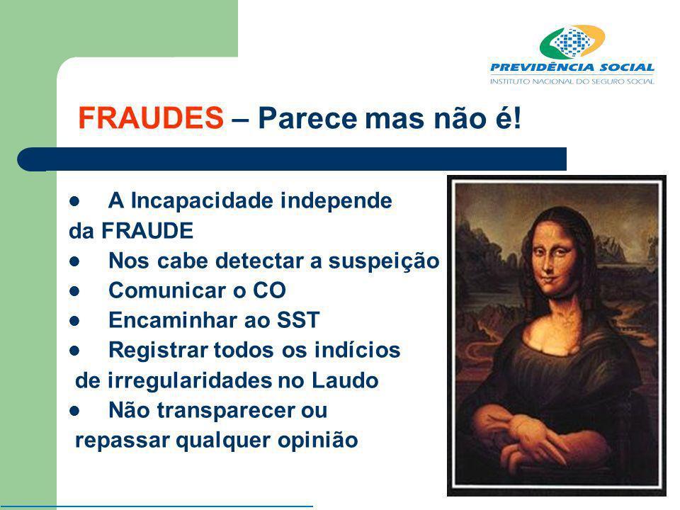 FRAUDES – Parece mas não é! A Incapacidade independe da FRAUDE Nos cabe detectar a suspeição Comunicar o CO Encaminhar ao SST Registrar todos os indíc