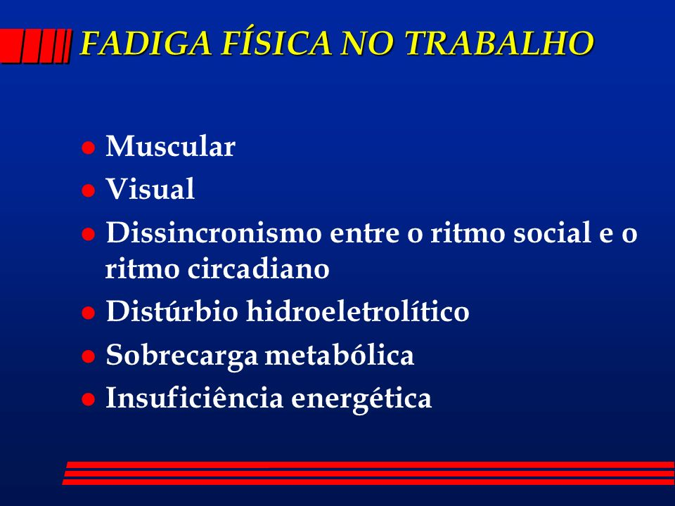FADIGA FÍSICA NO TRABALHO l Muscular l Visual l Dissincronismo entre o ritmo social e o ritmo circadiano l Distúrbio hidroeletrolítico l Sobrecarga metabólica l Insuficiência energética