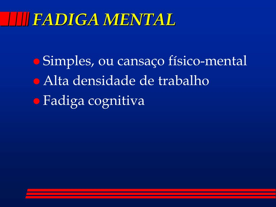 FADIGA MENTAL l Simples, ou cansaço físico-mental l Alta densidade de trabalho l Fadiga cognitiva