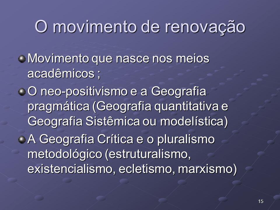 15 O movimento de renovação Movimento que nasce nos meios acadêmicos ; O neo-positivismo e a Geografia pragmática (Geografia quantitativa e Geografia