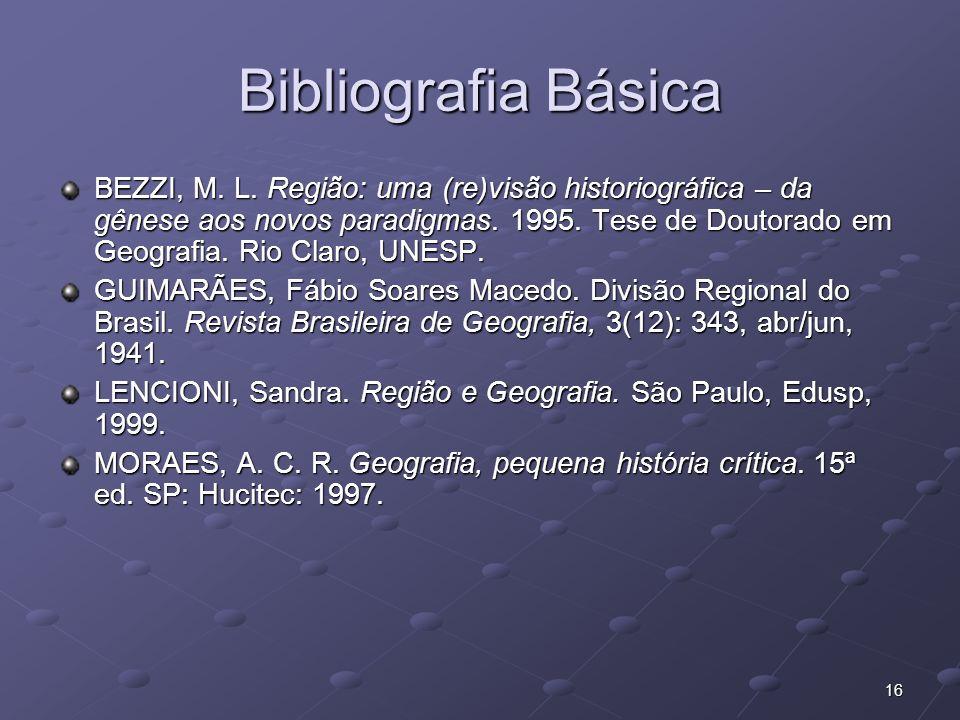16 Bibliografia Básica BEZZI, M. L. Região: uma (re)visão historiográfica – da gênese aos novos paradigmas. 1995. Tese de Doutorado em Geografia. Rio
