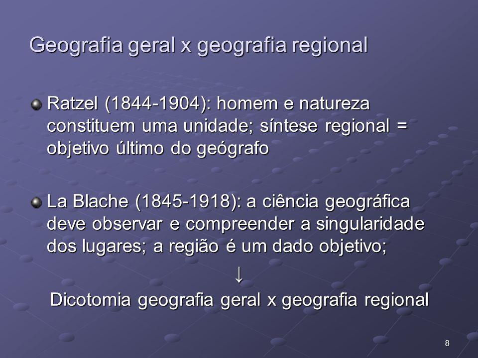 8 Geografia geral x geografia regional Ratzel (1844-1904): homem e natureza constituem uma unidade; síntese regional = objetivo último do geógrafo La