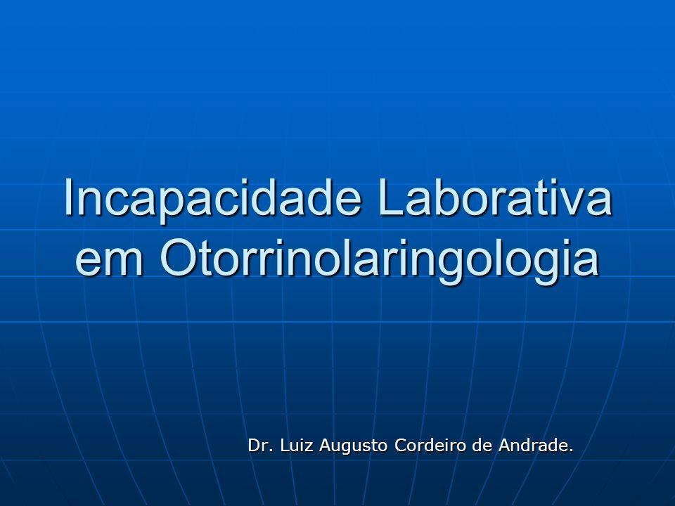 Incapacidade Laborativa em Otorrinolaringologia Dr. Luiz Augusto Cordeiro de Andrade. Dr. Luiz Augusto Cordeiro de Andrade.