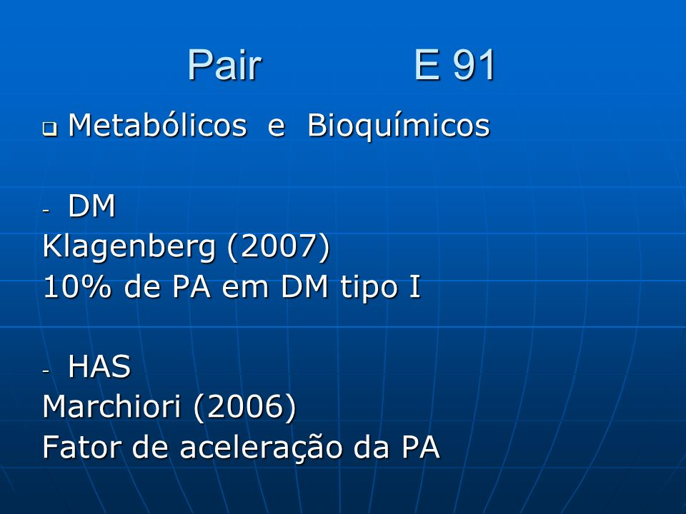 Pair E 91 Metabólicos e Bioquímicos Metabólicos e Bioquímicos - DM Klagenberg (2007) 10% de PA em DM tipo I - HAS Marchiori (2006) Fator de aceleração