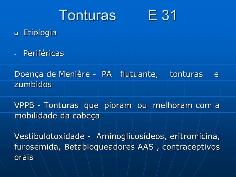 Tonturas E 31 Etiologia Etiologia - Periféricas Doença de Menière - PA flutuante, tonturas e zumbidos VPPB - Tonturas que pioram ou melhoram com a mob
